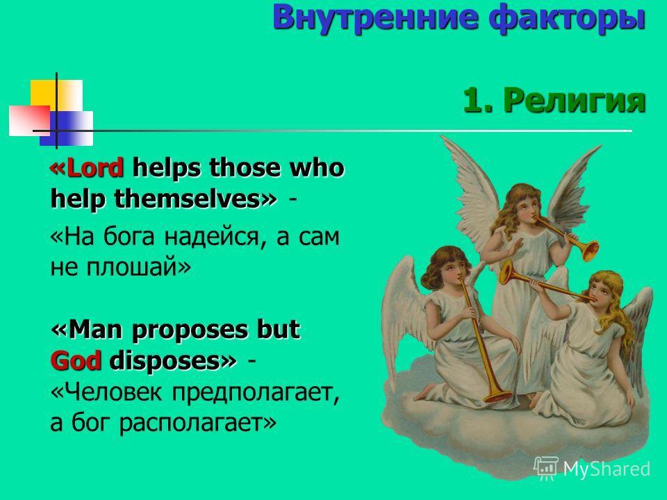 Внутренние факторы 1. Религия «Lord helps those who help themselves» «Lord helps those who help themselves» - «Man proposes but God disposes» «На бога надейся, а сам не плошай» «Man proposes but God disposes» - «Человек предполагает, а бог располагае