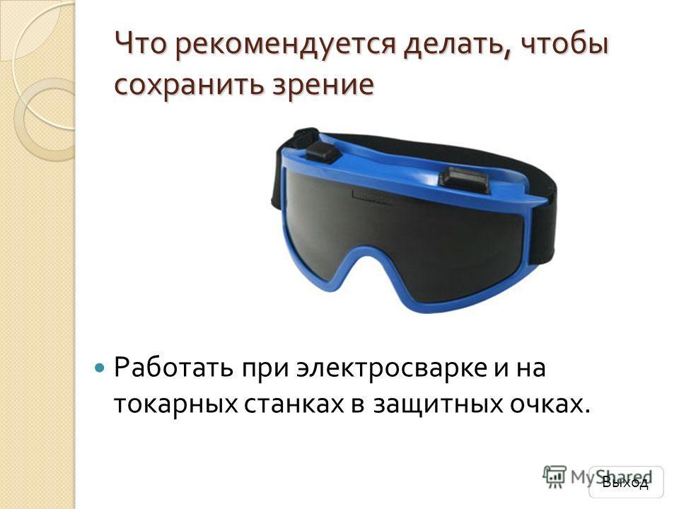 Что рекомендуется делать, чтобы сохранить зрение Работать при электросварке и на токарных станках в защитных очках. Выход