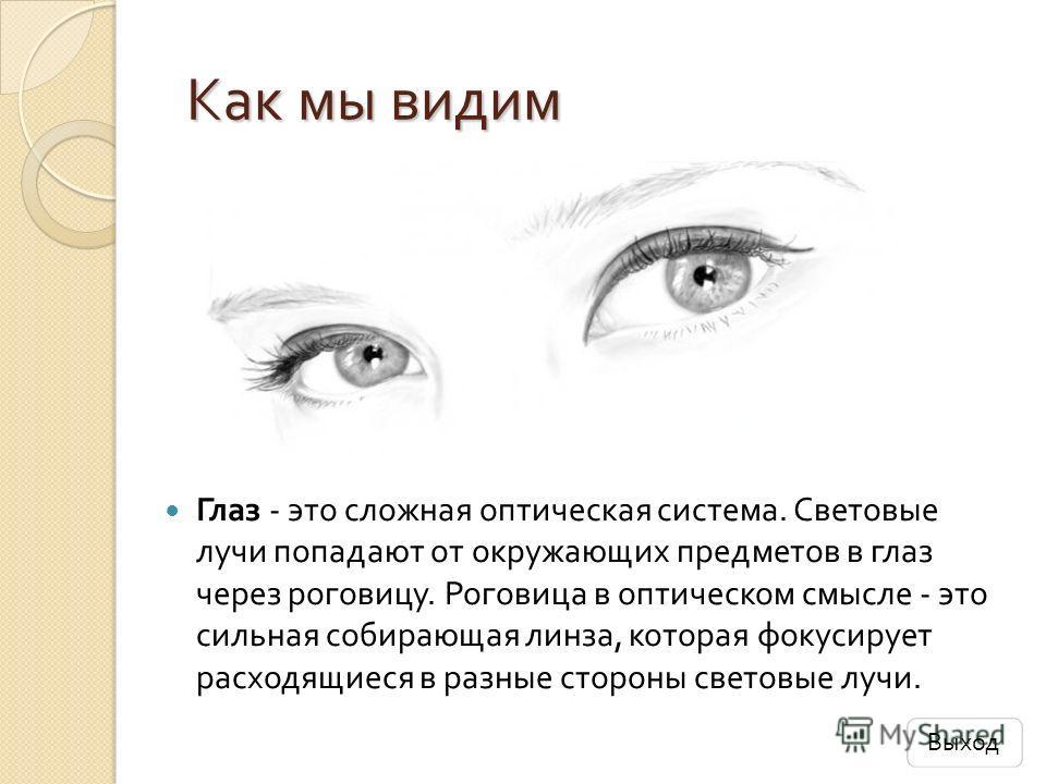 Как мы видим Как мы видим Глаз - это сложная оптическая система. Световые лучи попадают от окружающих предметов в глаз через роговицу. Роговица в оптическом смысле - это сильная собирающая линза, которая фокусирует расходящиеся в разные стороны свето