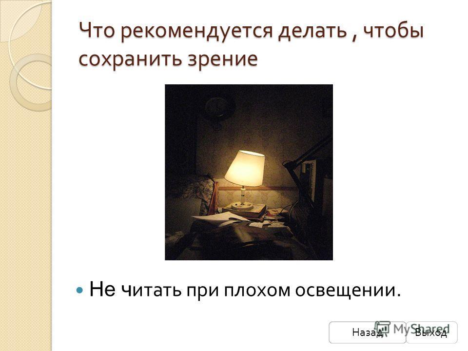 Что рекомендуется делать, чтобы сохранить зрение Не ч итать при плохом освещении. НазадВыход