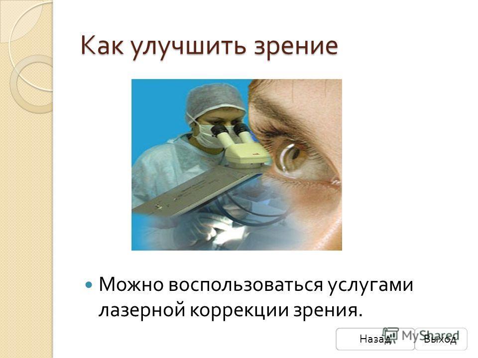 Как улучшить зрение Можно воспользоваться услугами лазерной коррекции зрения. НазадВыход