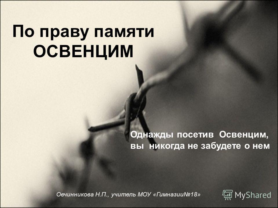 Однажды посетив Освенцим, вы никогда не забудете о нем По праву памяти ОСВЕНЦИМ Овчинникова Н.П., учитель МОУ «Гимназии18»