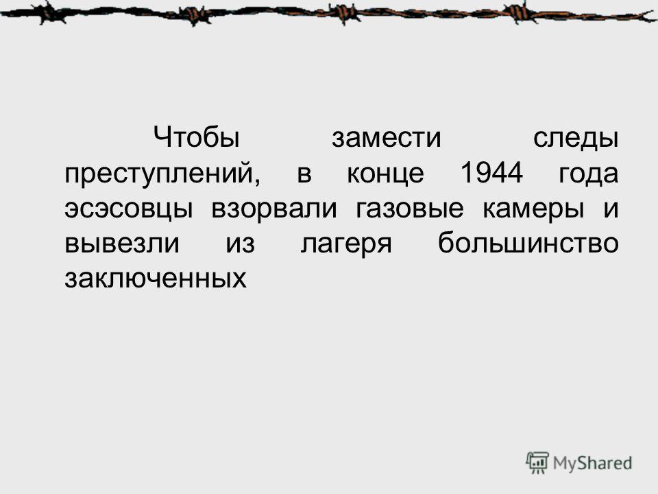Чтобы замести следы преступлений, в конце 1944 года эсэсовцы взорвали газовые камеры и вывезли из лагеря большинство заключенных