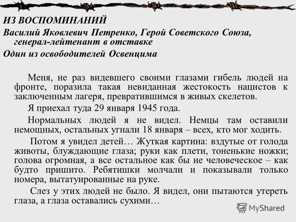 ИЗ ВОСПОМИНАНИЙ Василий Яковлевич Петренко, Герой Советского Союза, генерал-лейтенант в отставке Один из освободителей Освенцима Меня, не раз видевшего своими глазами гибель людей на фронте, поразила такая невиданная жестокость нацистов к заключенным