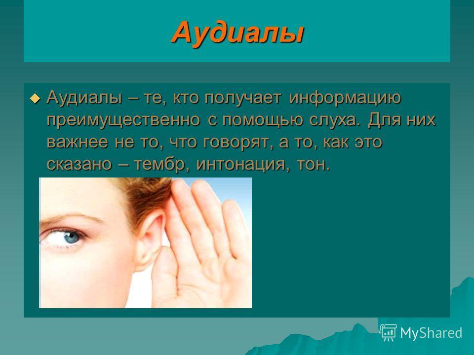 Аудиалы Аудиалы – те, кто получает информацию преимущественно с помощью слуха. Для них важнее не то, что говорят, а то, как это сказано – тембр, интонация, тон. Аудиалы – те, кто получает информацию преимущественно с помощью слуха. Для них важнее не