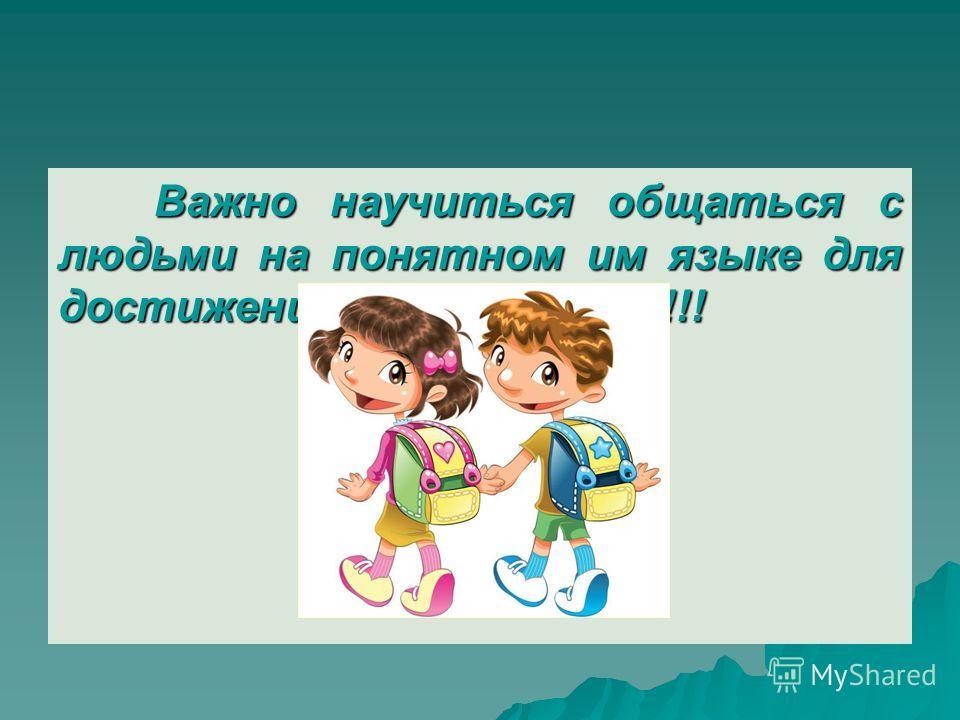 Важно научиться общаться с людьми на понятном им языке для достижения личных целей!!!