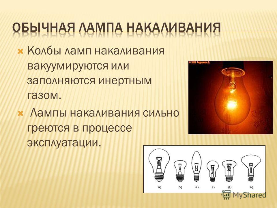 Колбы ламп накаливания вакуумируются или заполняются инертным газом. Лампы накаливания сильно греются в процессе эксплуатации.