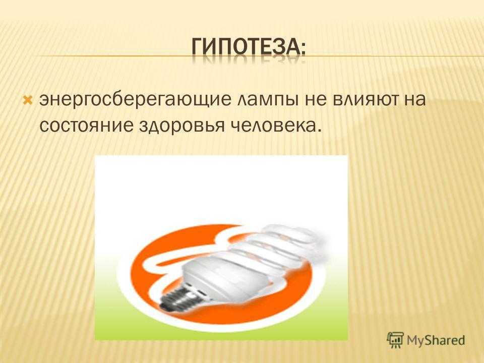 энергосберегающие лампы не влияют на состояние здоровья человека.