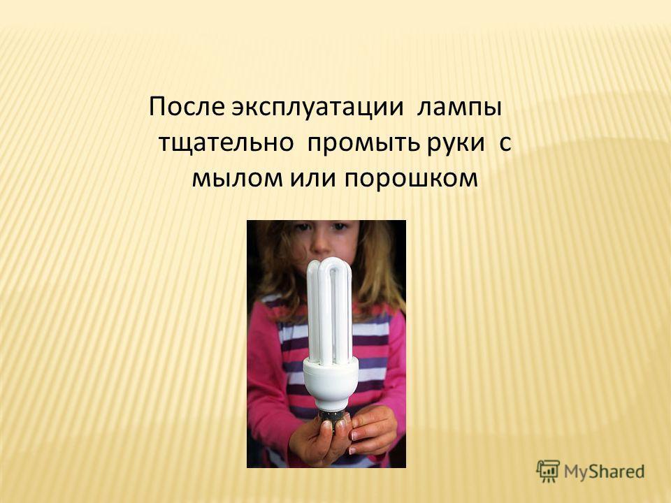 После эксплуатации лампы тщательно промыть руки с мылом или порошком