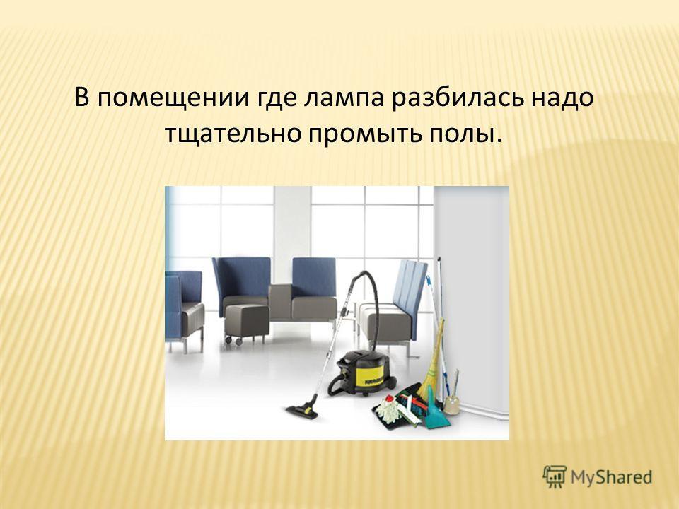 В помещении где лампа разбилась надо тщательно промыть полы.