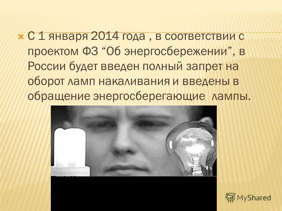С 1 января 2014 года, в соответствии с проектом ФЗ Об энергосбережении, в России будет введен полный запрет на оборот ламп накаливания и введены в обращение энергосберегающие лампы.