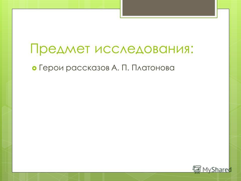 Предмет исследования: Герои рассказов А. П. Платонова