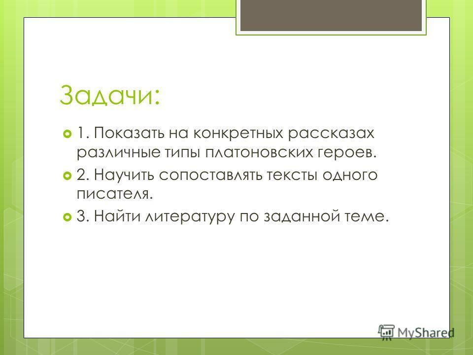 Задачи: 1. Показать на конкретных рассказах различные типы платоновских героев. 2. Научить сопоставлять тексты одного писателя. 3. Найти литературу по заданной теме.