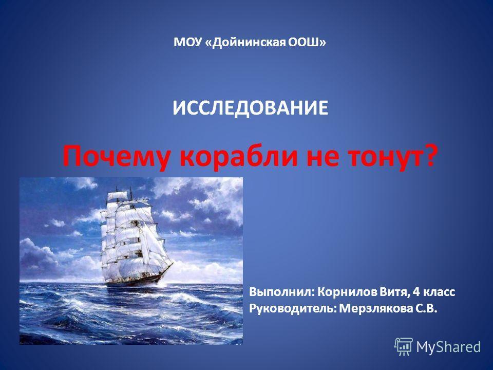 МОУ «Дойнинская ООШ» ИССЛЕДОВАНИЕ Почему корабли не тонут? Выполнил: Корнилов Витя, 4 класс Руководитель: Мерзлякова С.В.