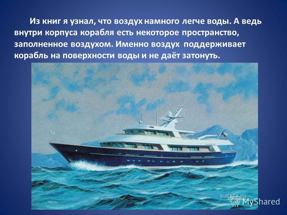 Из книг я узнал, что воздух намного легче воды. А ведь внутри корпуса корабля есть некоторое пространство, заполненное воздухом. Именно воздух поддерживает корабль на поверхности воды и не даёт затонуть.