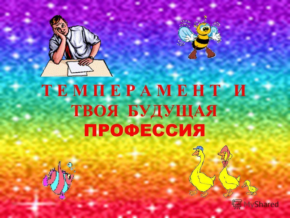 Т Е М П Е Р А М Е Н Т И ТВОЯ БУДУЩАЯ ПРОФЕССИЯ