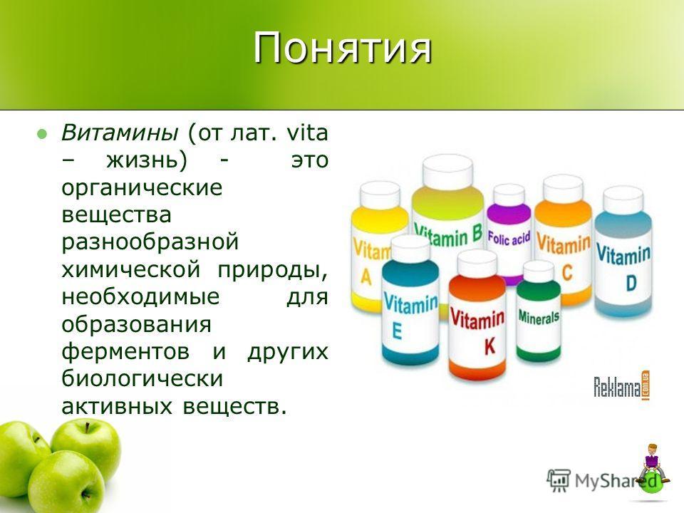 Понятия Витамины (от лат. vita – жизнь) - это органические вещества разнообразной химической природы, необходимые для образования ферментов и других биологически активных веществ.