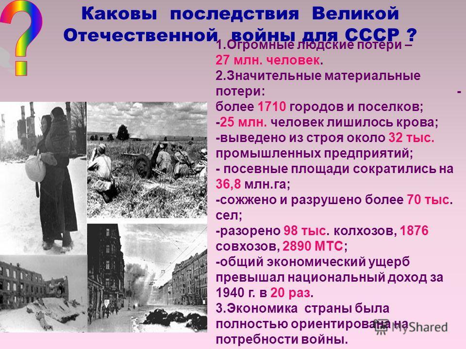 Каковы последствия Великой Отечественной войны для СССР ? 1.Огромные людские потери – 27 млн. человек. 2.Значительные материальные потери: - более 1710 городов и поселков; -25 млн. человек лишилось крова; -выведено из строя около 32 тыс. промышленных