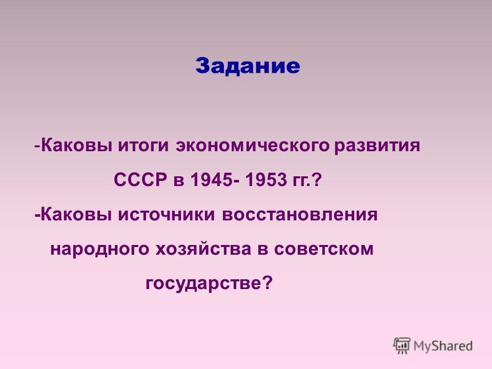 -Каковы итоги экономического развития СССР в 1945- 1953 гг.? -Каковы источники восстановления народного хозяйства в советском государстве? Задание