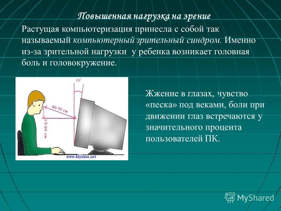 Повышенная нагрузка на зрение Растущая компьютеризация принесла с собой так называемый компьютерный зрительный синдром. Именно из-за зрительной нагрузки у ребенка возникает головная боль и головокружение. Жжение в глазах, чувство «песка» под веками,