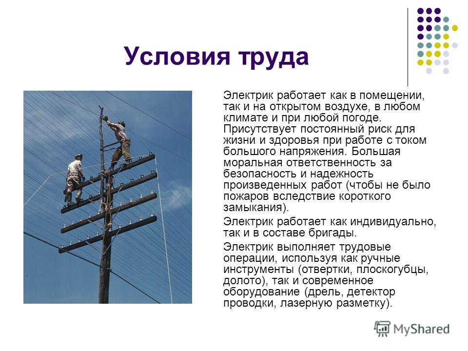 Условия труда Электрик работает как в помещении, так и на открытом воздухе, в любом климате и при любой погоде. Присутствует постоянный риск для жизни и здоровья при работе с током большого напряжения. Большая моральная ответственность за безопасност
