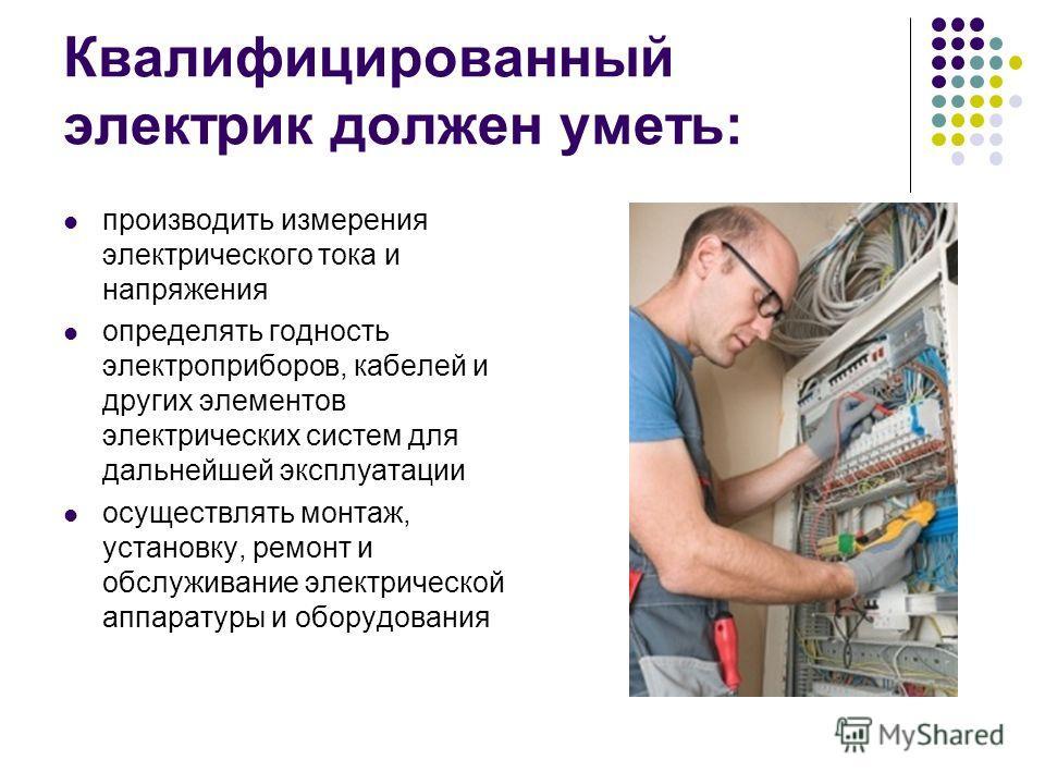 Квалифицированный электрик должен уметь: производить измерения электрического тока и напряжения определять годность электроприборов, кабелей и других элементов электрических систем для дальнейшей эксплуатации осуществлять монтаж, установку, ремонт и