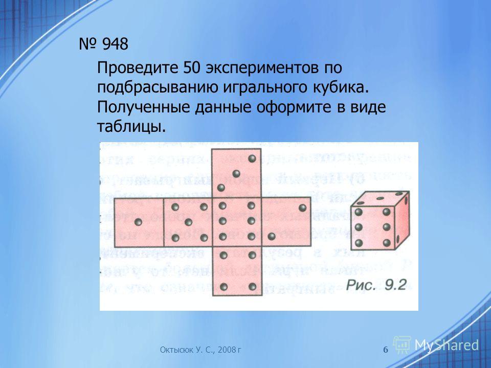 948 Проведите 50 экспериментов по подбрасыванию игрального кубика. Полученные данные оформите в виде таблицы. Октысюк У. С., 2008 г6