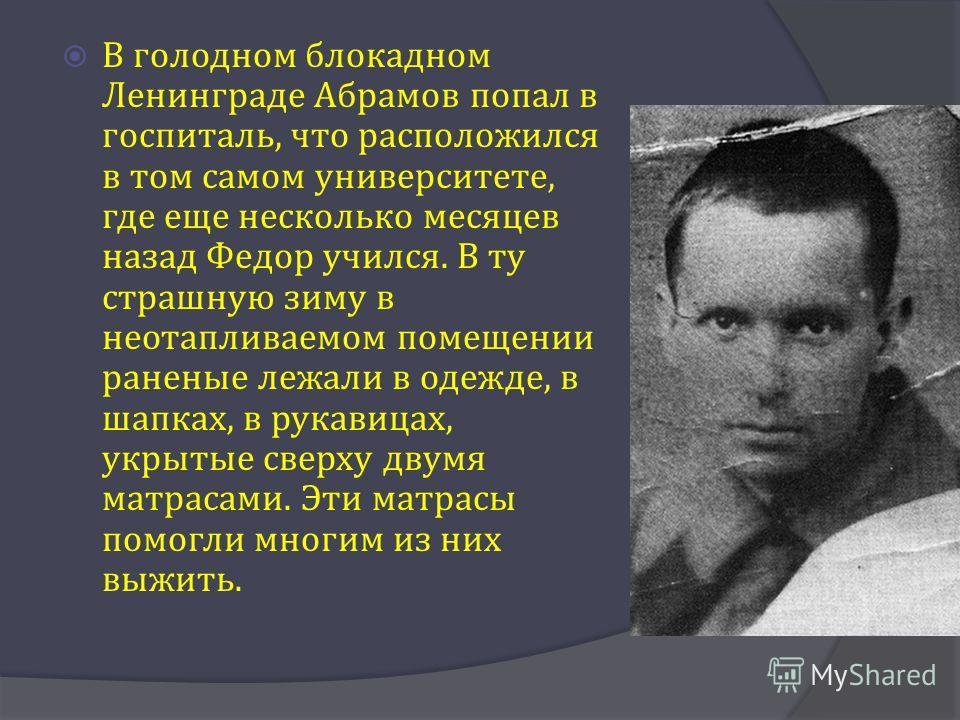 В голодном блокадном Ленинграде Абрамов попал в госпиталь, что расположился в том самом университете, где еще несколько месяцев назад Федор учился. В ту страшную зиму в неотапливаемом помещении раненые лежали в одежде, в шапках, в рукавицах, укрытые