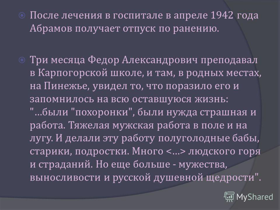 После лечения в госпитале в апреле 1942 года Абрамов получает отпуск по ранению. Три месяца Федор Александрович преподавал в Карпогорской школе, и там, в родных местах, на Пинежье, увидел то, что поразило его и запомнилось на всю оставшуюся жизнь :