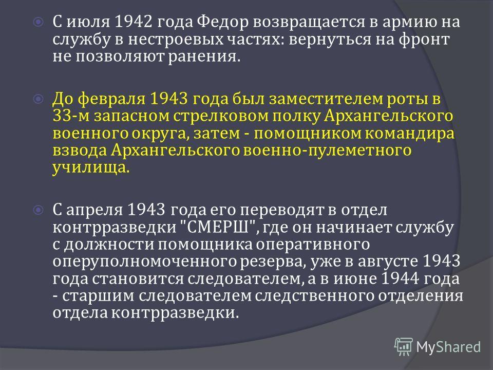 С июля 1942 года Федор возвращается в армию на службу в нестроевых частях : вернуться на фронт не позволяют ранения. До февраля 1943 года был заместителем роты в 33- м запасном стрелковом полку Архангельского военного округа, затем - помощником коман