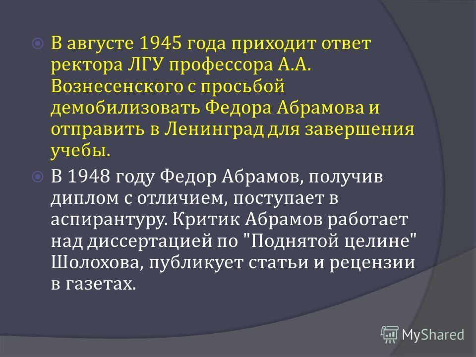 В августе 1945 года приходит ответ ректора ЛГУ профессора А. А. Вознесенского с просьбой демобилизовать Федора Абрамова и отправить в Ленинград для завершения учебы. В 1948 году Федор Абрамов, получив диплом с отличием, поступает в аспирантуру. Крити
