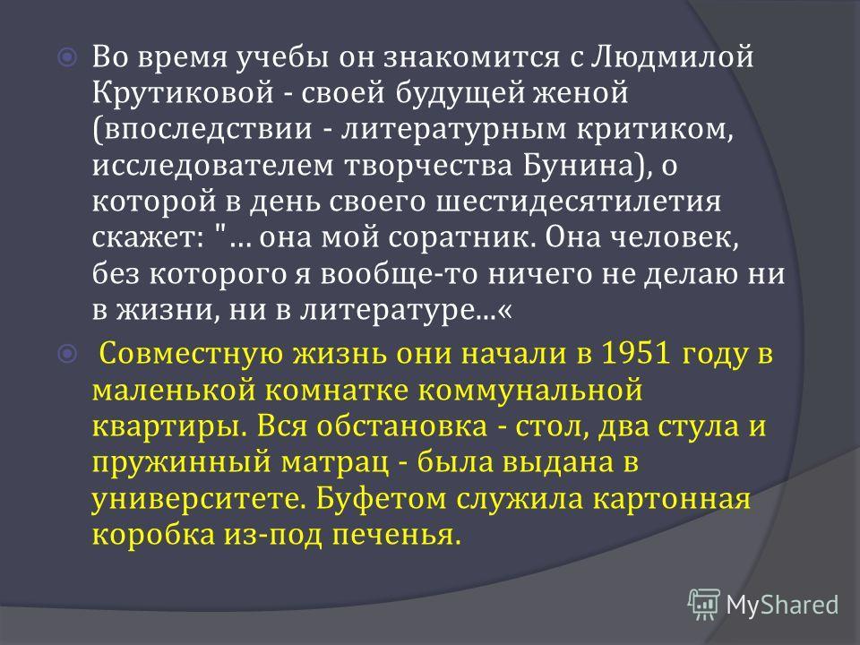 Во время учебы он знакомится с Людмилой Крутиковой - своей будущей женой ( впоследствии - литературным критиком, исследователем творчества Бунина ), о которой в день своего шестидесятилетия скажет :