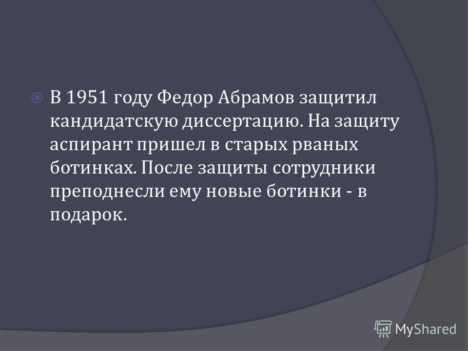 В 1951 году Федор Абрамов защитил кандидатскую диссертацию. На защиту аспирант пришел в старых рваных ботинках. После защиты сотрудники преподнесли ему новые ботинки - в подарок.