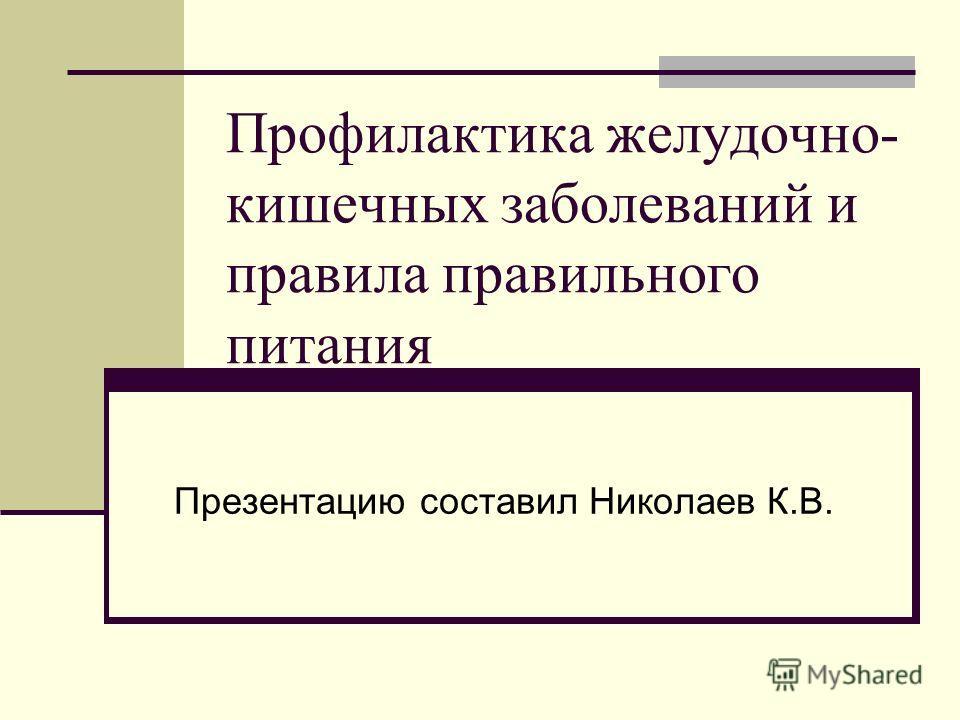 Профилактика желудочно- кишечных заболеваний и правила правильного питания Презентацию составил Николаев К.В.