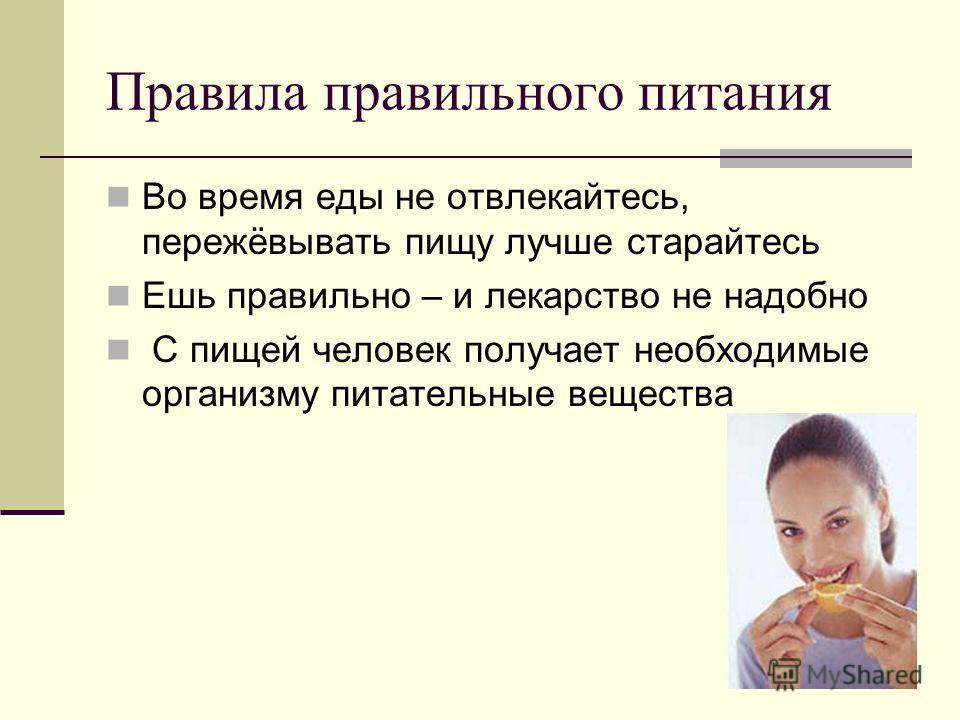Правила правильного питания Во время еды не отвлекайтесь, пережёвывать пищу лучше старайтесь Ешь правильно – и лекарство не надобно С пищей человек получает необходимые организму питательные вещества
