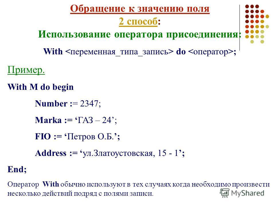 Обращение к значению поля 2 способ: Использование оператора присоединения: With do ; Пример. With M do begin Number := 2347; Marka := ГАЗ – 24; FIO := Петров О.Б.; Address := ул.Златоустовская, 15 - 1; End; Оператор With обычно используют в тех случа