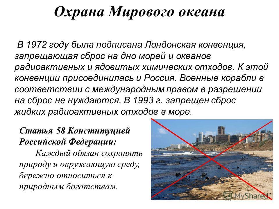 Охрана Мирового океана В 1972 году была подписана Лондонская конвенция, запрещающая сброс на дно морей и океанов радиоактивных и ядовитых химических отходов. К этой конвенции присоединилась и Россия. Военные корабли в соответствии с международным пра