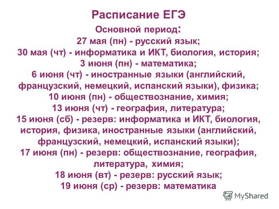 Основной период: 27 мая (пн) - русский язык; 30 мая (чт) - информатика и ИКТ, биология, история; 3 июня (пн) - математика; 6 июня (чт) - иностранные языки (английский, французский, немецкий, испанский языки), физика; 10 июня (пн) - обществознание, хи
