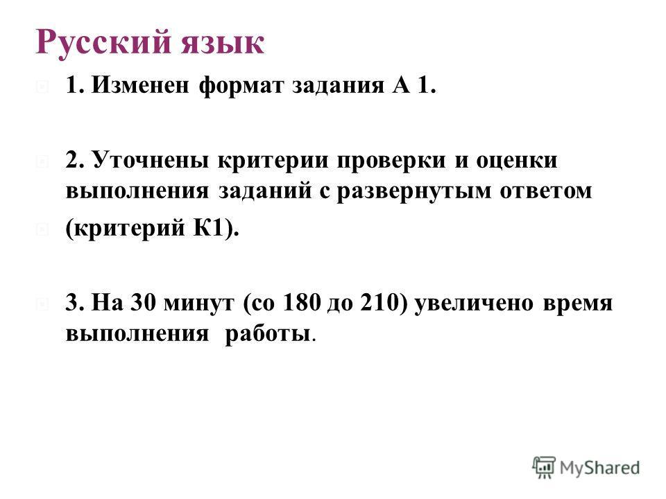 Русский язык 1. Изменен формат задания А 1. 2. Уточнены критерии проверки и оценки выполнения заданий с развернутым ответом ( критерий К 1). 3. На 30 минут ( со 180 до 210) увеличено время выполнения работы.