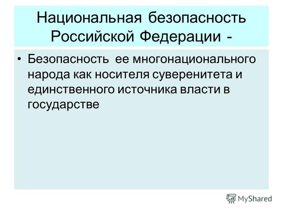 Национальная безопасность Российской Федерации - Безопасность ее многонационального народа как носителя суверенитета и единственного источника власти в государстве