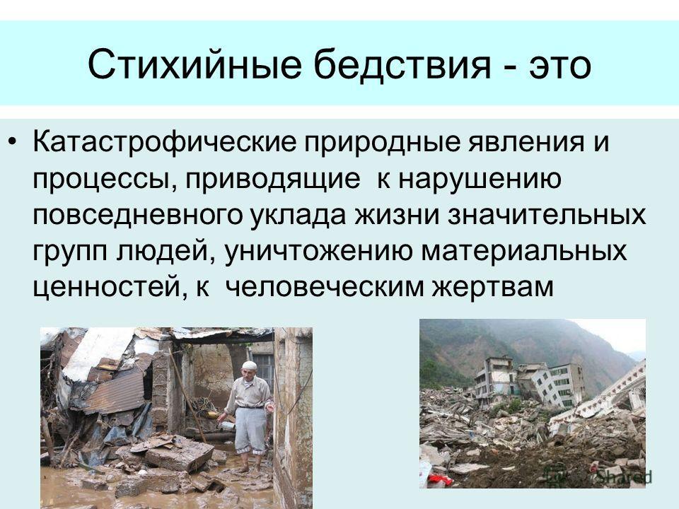 Стихийные бедствия - это Катастрофические природные явления и процессы, приводящие к нарушению повседневного уклада жизни значительных групп людей, уничтожению материальных ценностей, к человеческим жертвам