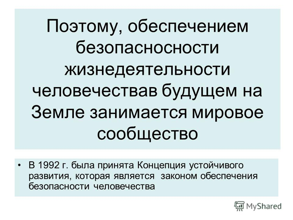 Поэтому, обеспечением безопасносности жизнедеятельности человечествав будущем на Земле занимается мировое сообщество В 1992 г. была принята Концепция устойчивого развития, которая является законом обеспечения безопасности человечества