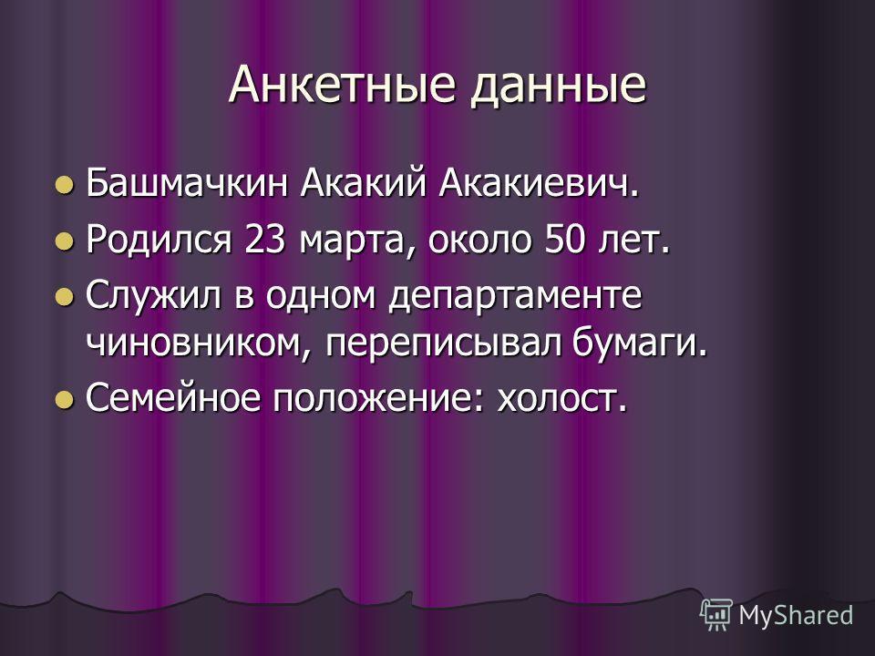 Анкетные данные Башмачкин Акакий Акакиевич. Башмачкин Акакий Акакиевич. Родился 23 марта, около 50 лет. Родился 23 марта, около 50 лет. Служил в одном департаменте чиновником, переписывал бумаги. Служил в одном департаменте чиновником, переписывал бу