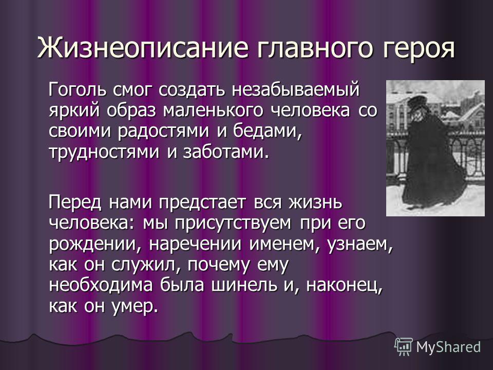 Жизнеописание главного героя Гоголь смог создать незабываемый яркий образ маленького человека со своими радостями и бедами, трудностями и заботами. Гоголь смог создать незабываемый яркий образ маленького человека со своими радостями и бедами, труднос