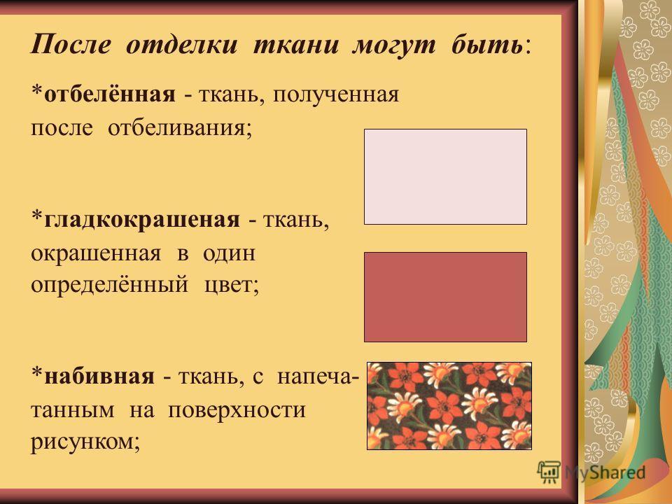 После отделки ткани могут быть: *отбелённая - ткань, полученная после отбеливания; *гладкокрашеная - ткань, окрашенная в один определённый цвет; *набивная - ткань, с напеча- танным на поверхности рисунком;