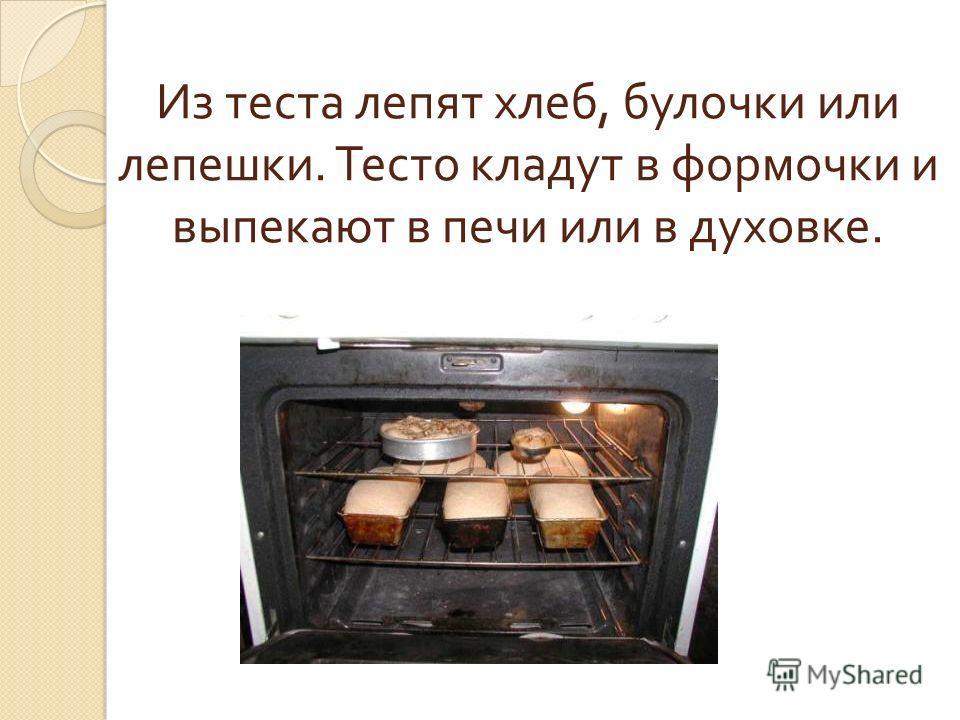 Из теста лепят хлеб, булочки или лепешки. Тесто кладут в формочки и выпекают в печи или в духовке.
