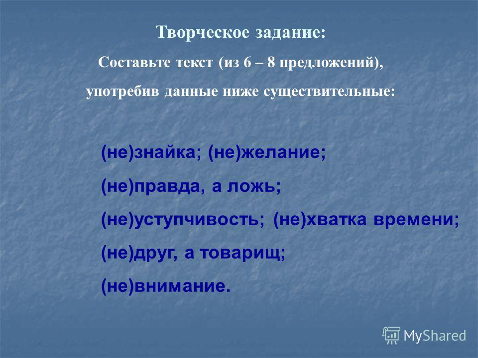 Творческое задание: Составьте текст (из 6 – 8 предложений), употребив данные ниже существительные: (не)знайка; (не)желание; (не)правда, а ложь; (не)уступчивость; (не)хватка времени; (не)друг, а товарищ; (не)внимание.