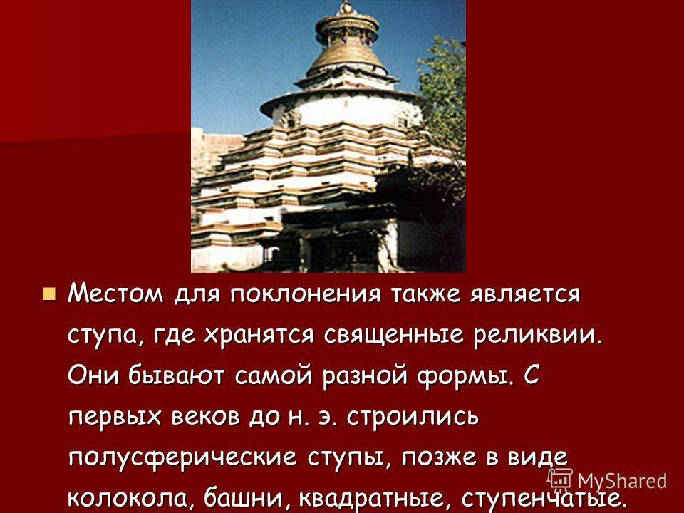 Местом для поклонения также является ступа, где хранятся священные реликвии. Они бывают самой разной формы. С первых веков до н. э. строились полусферические ступы, позже в виде колокола, башни, квадратные, ступенчатые. Местом для поклонения также яв