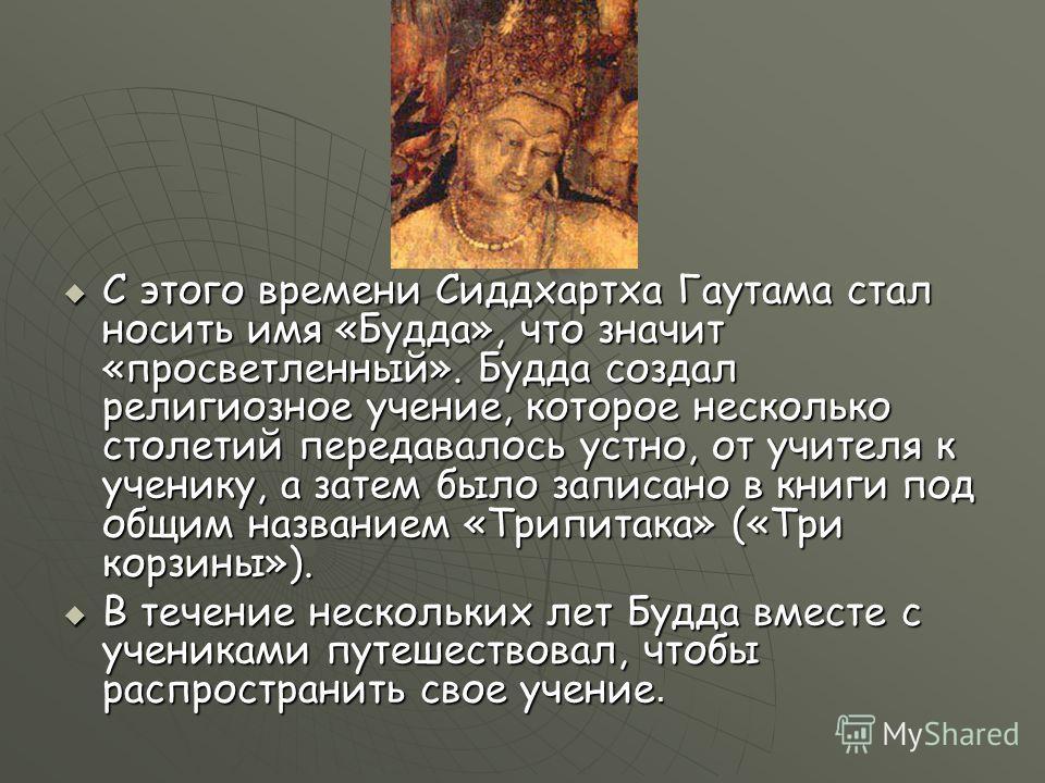 С этого времени Сиддхартха Гаутама стал носить имя «Будда», что значит «просветленный». Будда создал религиозное учение, которое несколько столетий передавалось устно, от учителя к ученику, а затем было записано в книги под общим названием «Трипитака