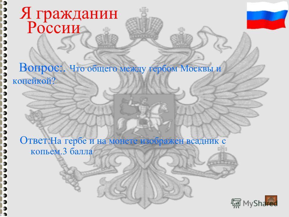 Вопрос:. Что общего между гербом Москвы и копейкой? Я гражданин России Ответ: На гербе и на монете изображен всадник с копьем.3 балла